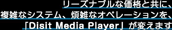 リーズナブルな価格と共に、複雑なシステム、煩雑なオペレーションを、「Disit Media Player」が変えます